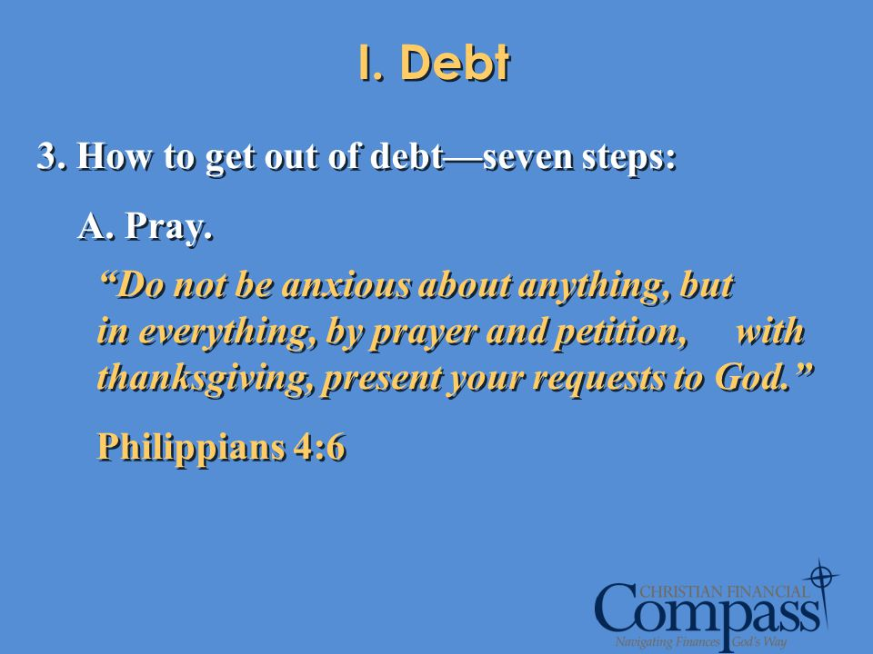 I. Debt 3. How to get out of debtseven steps: A. Pray. Do not be anxious about anything, but in everything, by prayer and petition, with thanksgiving,