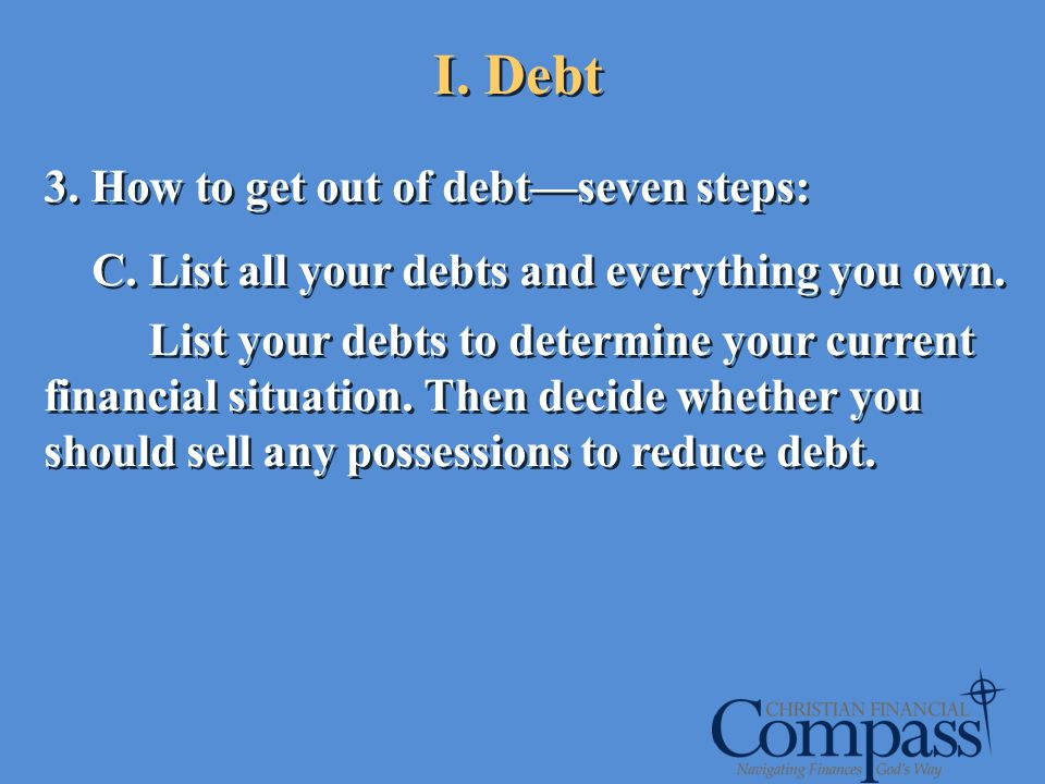 I. Debt 3. How to get out of debtseven steps: C. List all your debts and everything you own. List your debts to determine your current financial situa