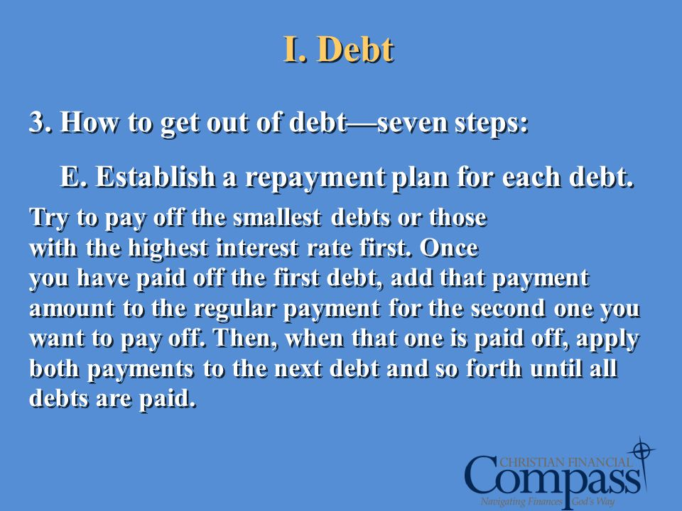 I. Debt 3. How to get out of debtseven steps: E. Establish a repayment plan for each debt. Try to pay off the smallest debts or those with the highest