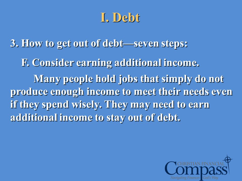 I. Debt 3. How to get out of debtseven steps: F. Consider earning additional income. Many people hold jobs that simply do not produce enough income to