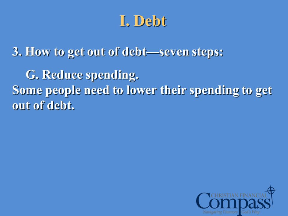 I. Debt 3. How to get out of debtseven steps: G. Reduce spending. Some people need to lower their spending to get out of debt. 3. How to get out of de