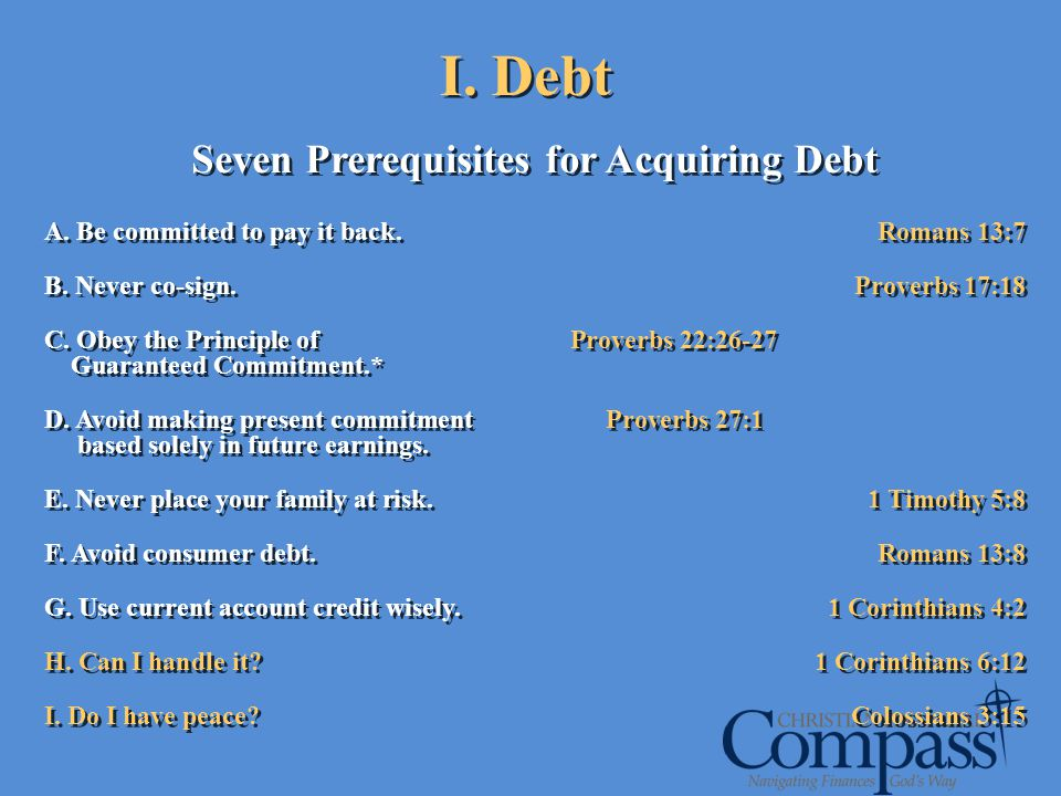 I. Debt Seven Prerequisites for Acquiring Debt A. Be committed to pay it back. Romans 13:7 B. Never co-sign.Proverbs 17:18 C. Obey the Principle of Pr