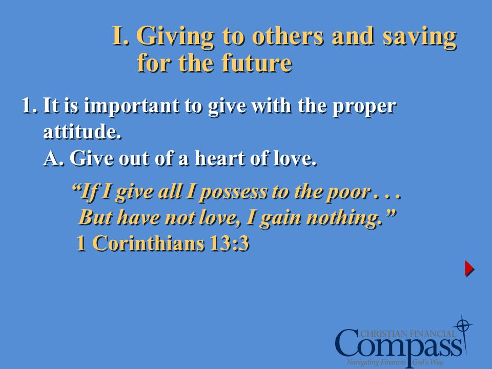 I. Giving to others and saving for the future 1. It is important to give with the proper attitude. A. Give out of a heart of love. If I give all I pos