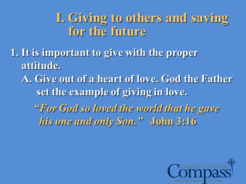 I. Giving to others and saving for the future 1. It is important to give with the proper attitude. A. Give out of a heart of love. God the Father set