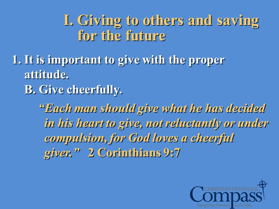 I. Giving to others and saving for the future 1. It is important to give with the proper attitude. B. Give cheerfully. Each man should give what he ha