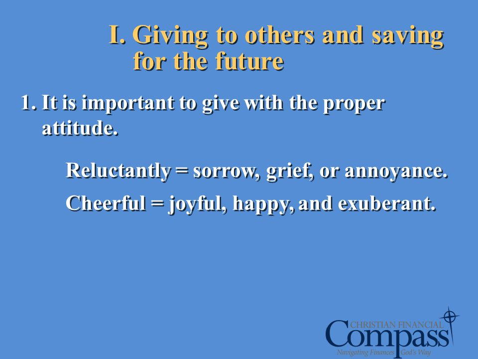 I. Giving to others and saving for the future 1. It is important to give with the proper attitude. Reluctantly = sorrow, grief, or annoyance. Cheerful