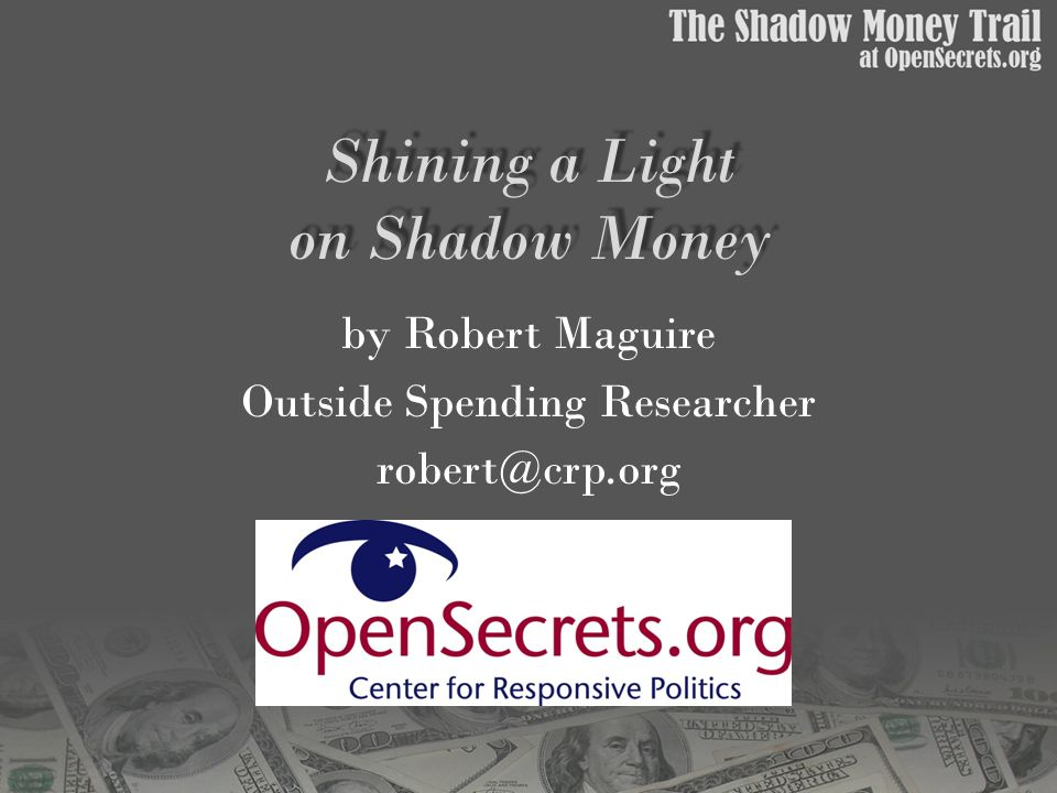 Shining a Light on Shadow Money by Robert Maguire Outside Spending Researcher robert@crp.org