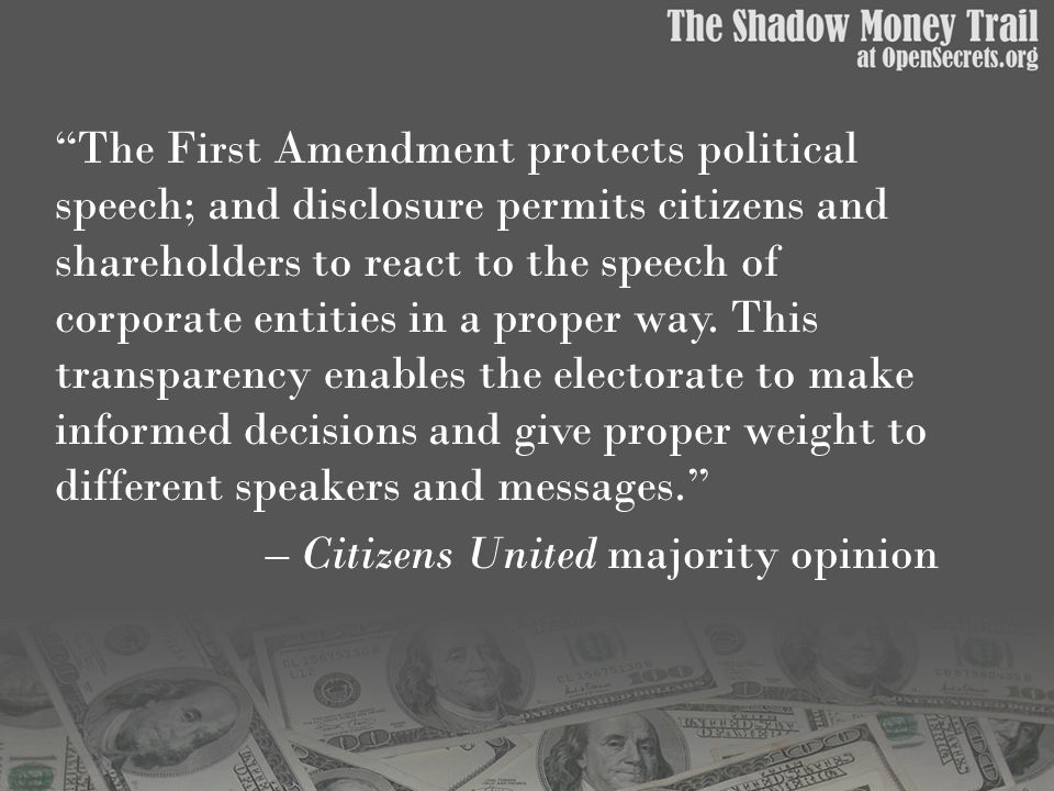 The First Amendment protects political speech; and disclosure permits citizens and shareholders to react to the speech of corporate entities in a proper way.