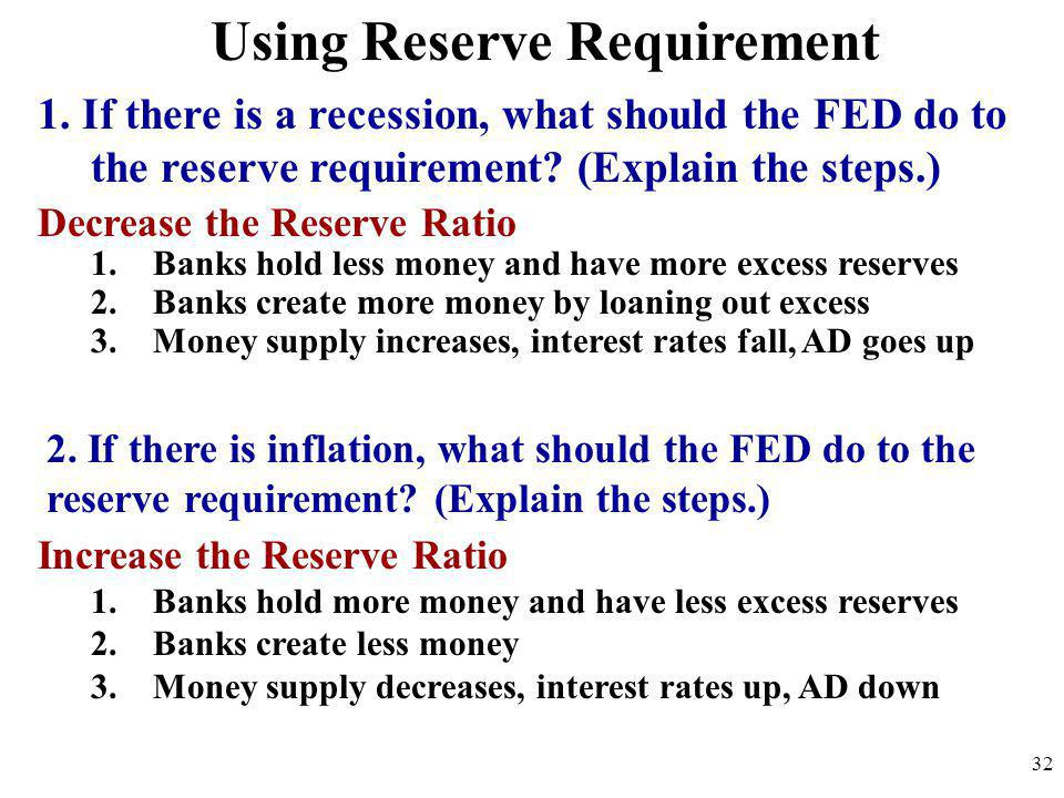 Using Reserve Requirement 1. If there is a recession, what should the FED do to the reserve requirement? (Explain the steps.) 32 2. If there is inflat