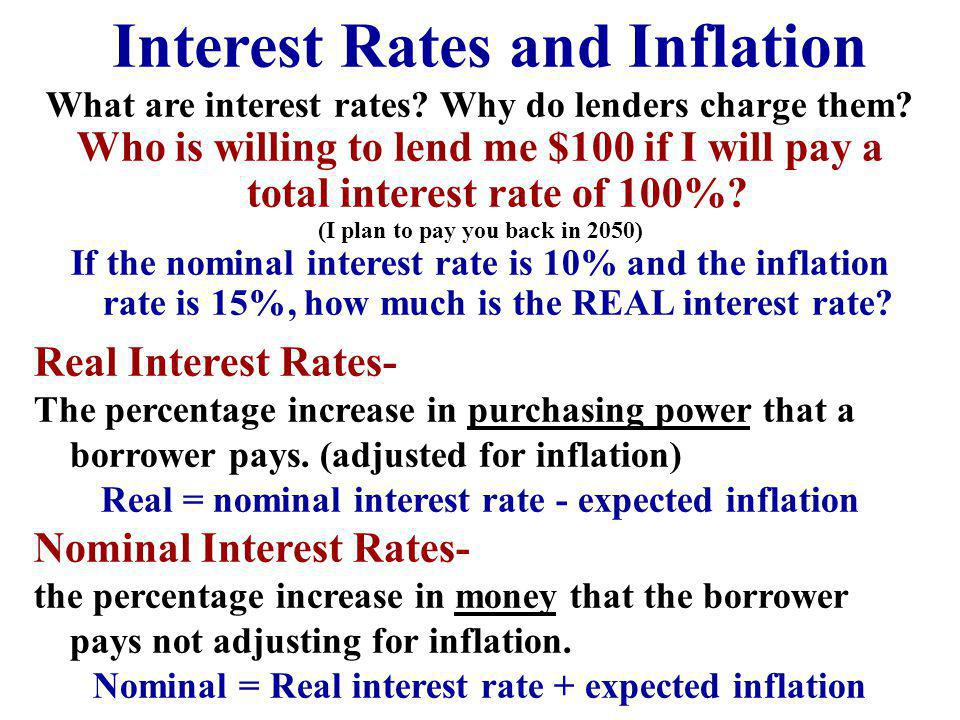 Interest Rates and Inflation What are interest rates? Why do lenders charge them? Who is willing to lend me $100 if I will pay a total interest rate o