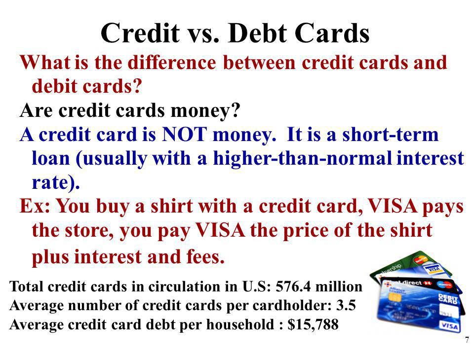 Credit vs. Debt Cards What is the difference between credit cards and debit cards? Are credit cards money? A credit card is NOT money. It is a short-t