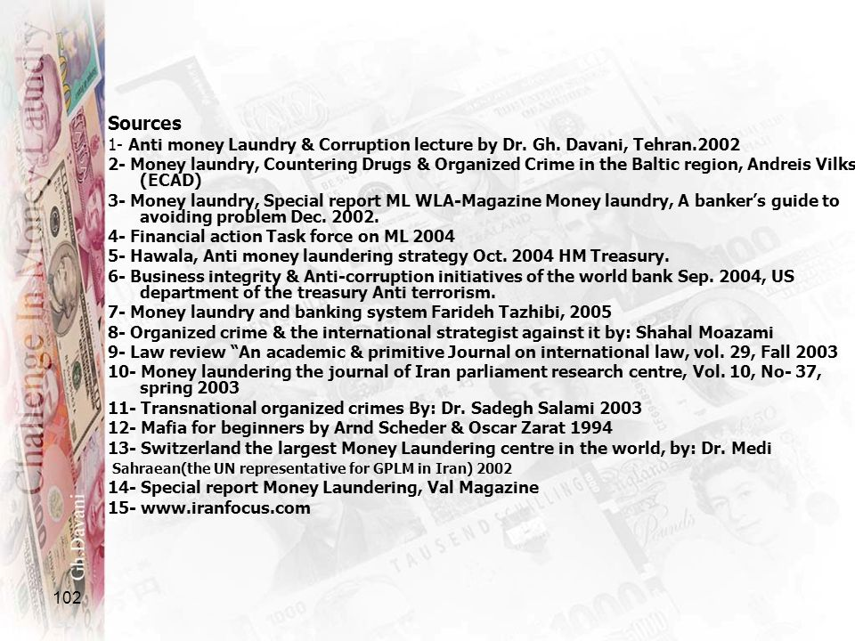 102 Sources 1- Anti money Laundry & Corruption lecture by Dr. Gh. Davani, Tehran.2002 2- Money laundry, Countering Drugs & Organized Crime in the Balt
