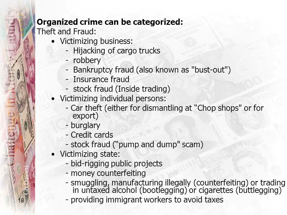 18 Organized crime can be categorized: Theft and Fraud: Victimizing business: - Hijacking of cargo trucks - robbery - Bankruptcy fraud (also known as
