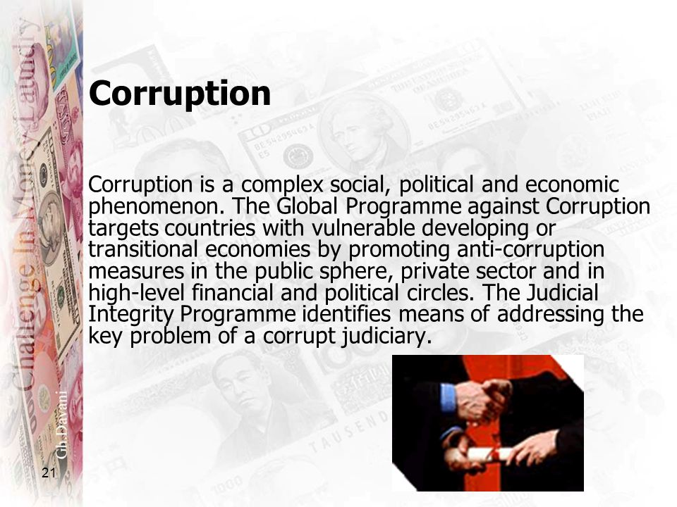 21 Corruption Corruption is a complex social, political and economic phenomenon. The Global Programme against Corruption targets countries with vulner