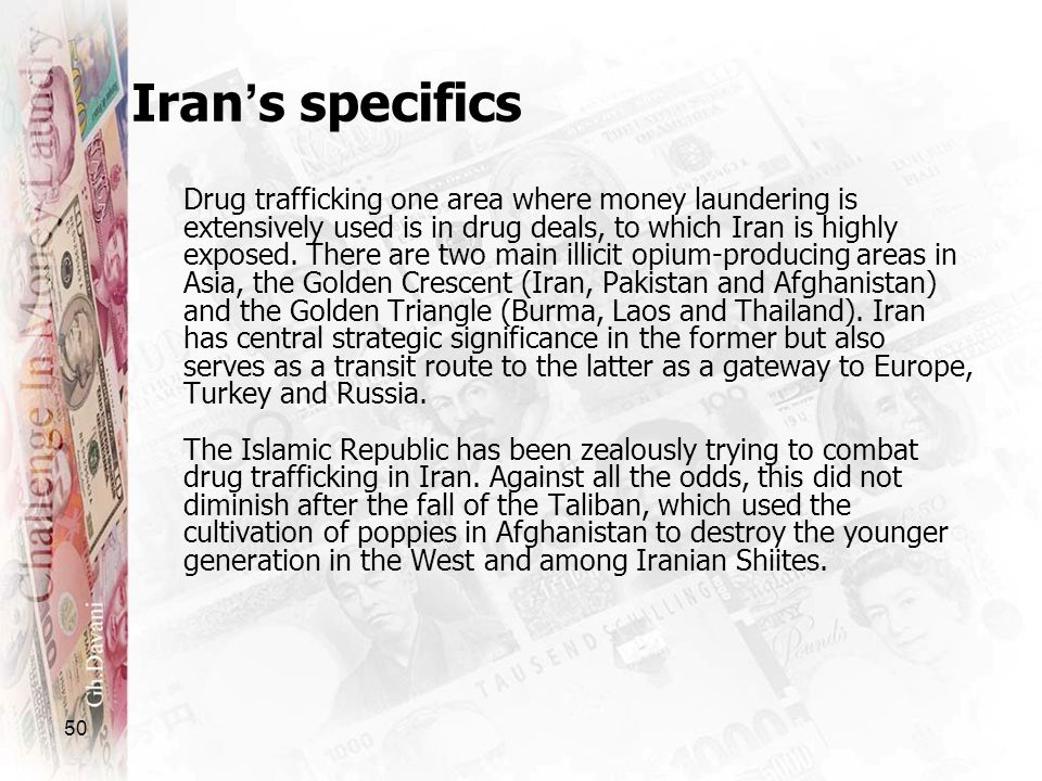 50 Drug trafficking one area where money laundering is extensively used is in drug deals, to which Iran is highly exposed. There are two main illicit