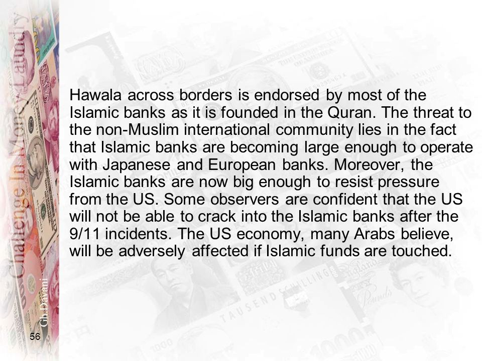 56 Hawala across borders is endorsed by most of the Islamic banks as it is founded in the Quran. The threat to the non-Muslim international community