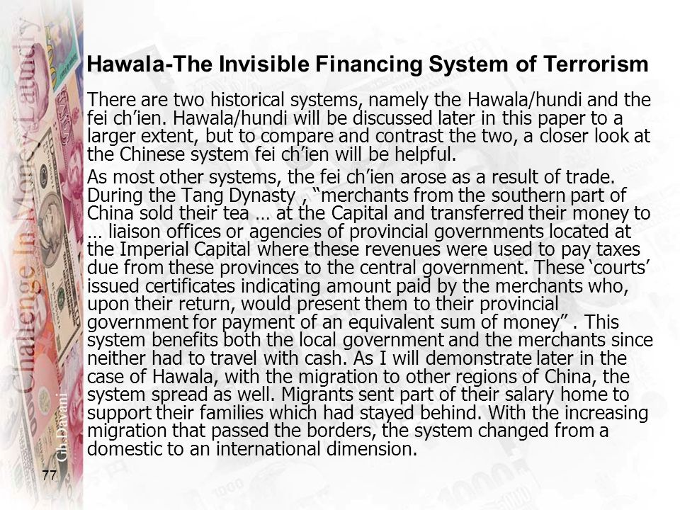 77 There are two historical systems, namely the Hawala/hundi and the fei chien. Hawala/hundi will be discussed later in this paper to a larger extent,