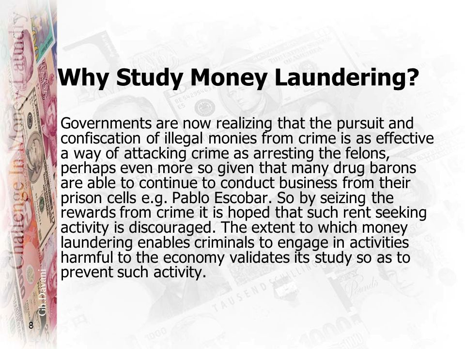8 Why Study Money Laundering? Governments are now realizing that the pursuit and confiscation of illegal monies from crime is as effective a way of at
