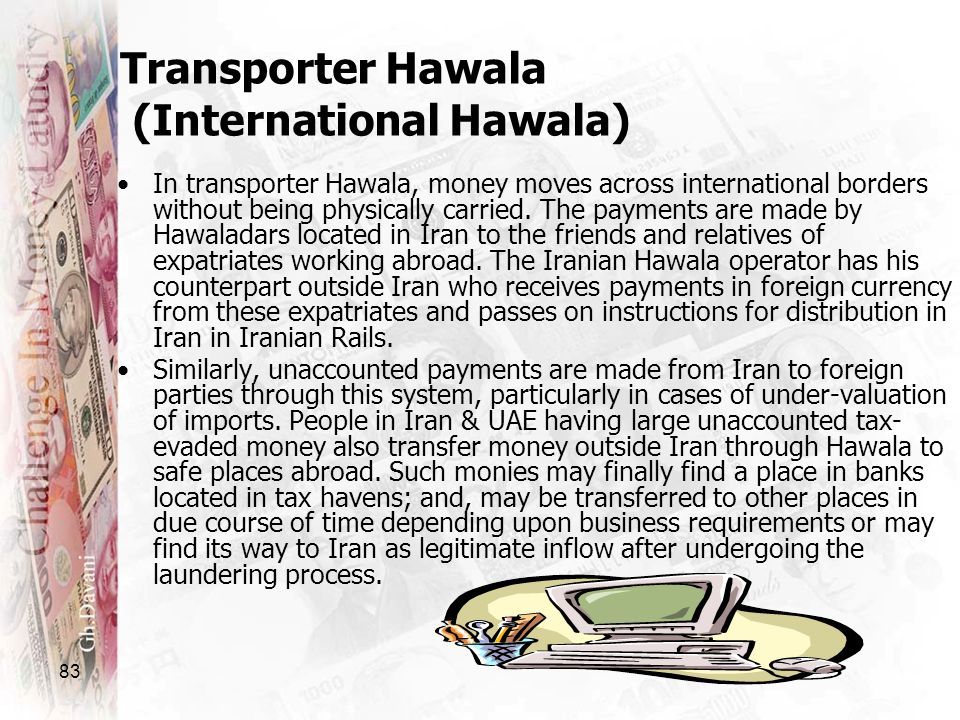 83 In transporter Hawala, money moves across international borders without being physically carried. The payments are made by Hawaladars located in Ir
