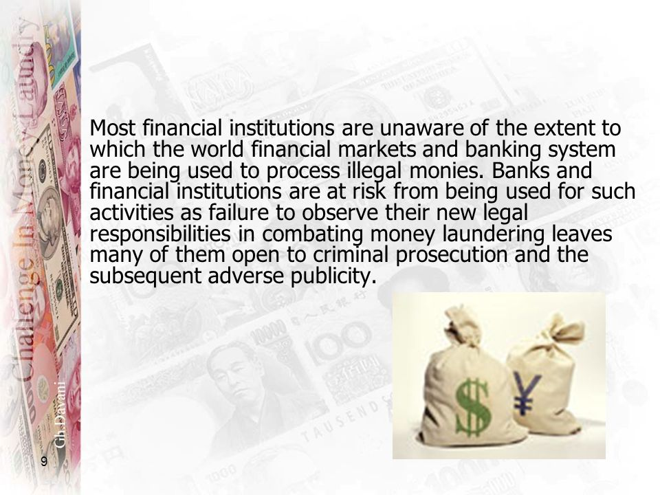 9 Most financial institutions are unaware of the extent to which the world financial markets and banking system are being used to process illegal moni