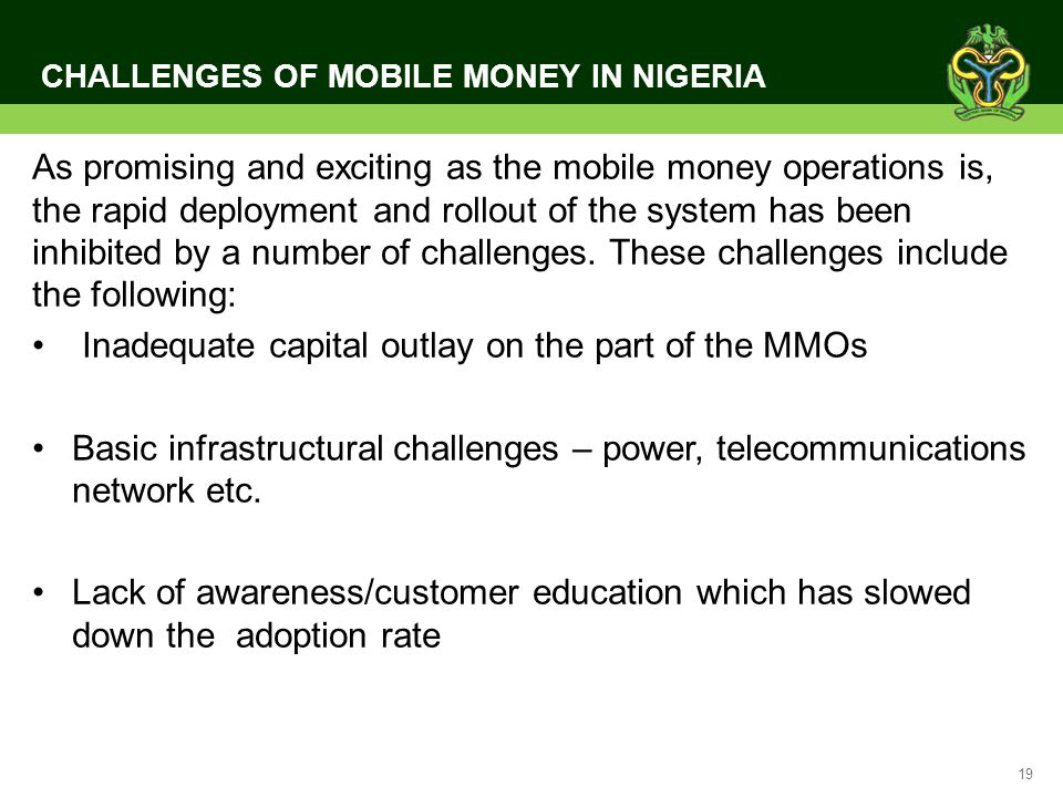 19 CHALLENGES OF MOBILE MONEY IN NIGERIA As promising and exciting as the mobile money operations is, the rapid deployment and rollout of the system h