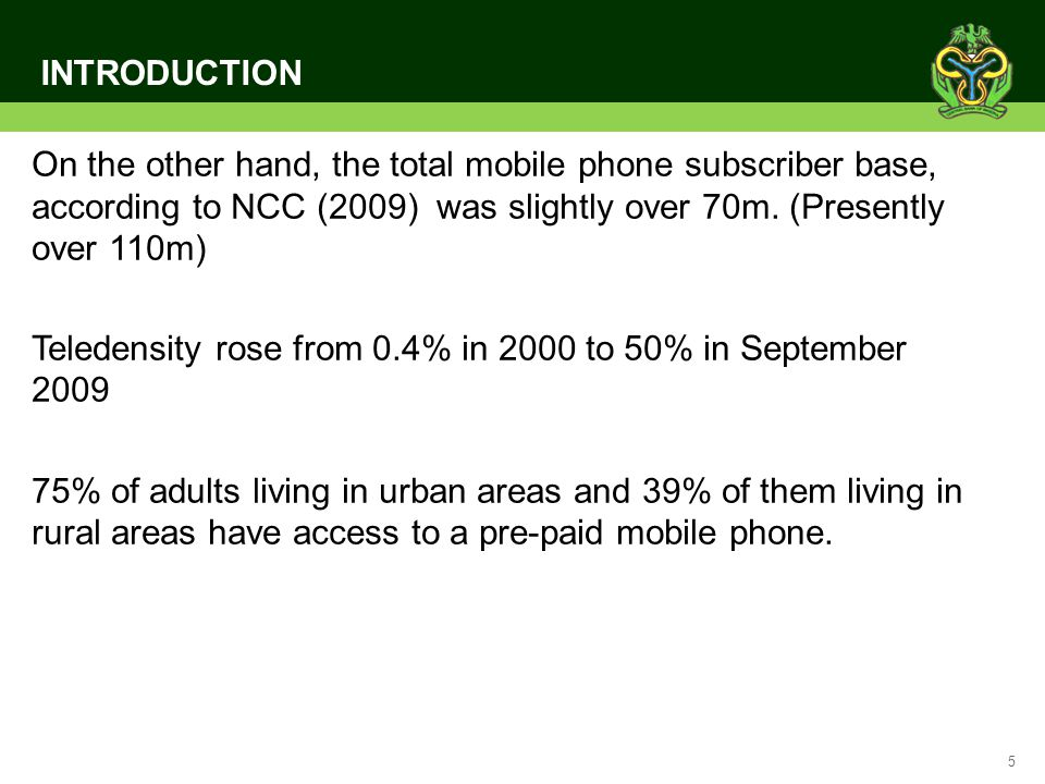 5 INTRODUCTION On the other hand, the total mobile phone subscriber base, according to NCC (2009) was slightly over 70m. (Presently over 110m) Teleden