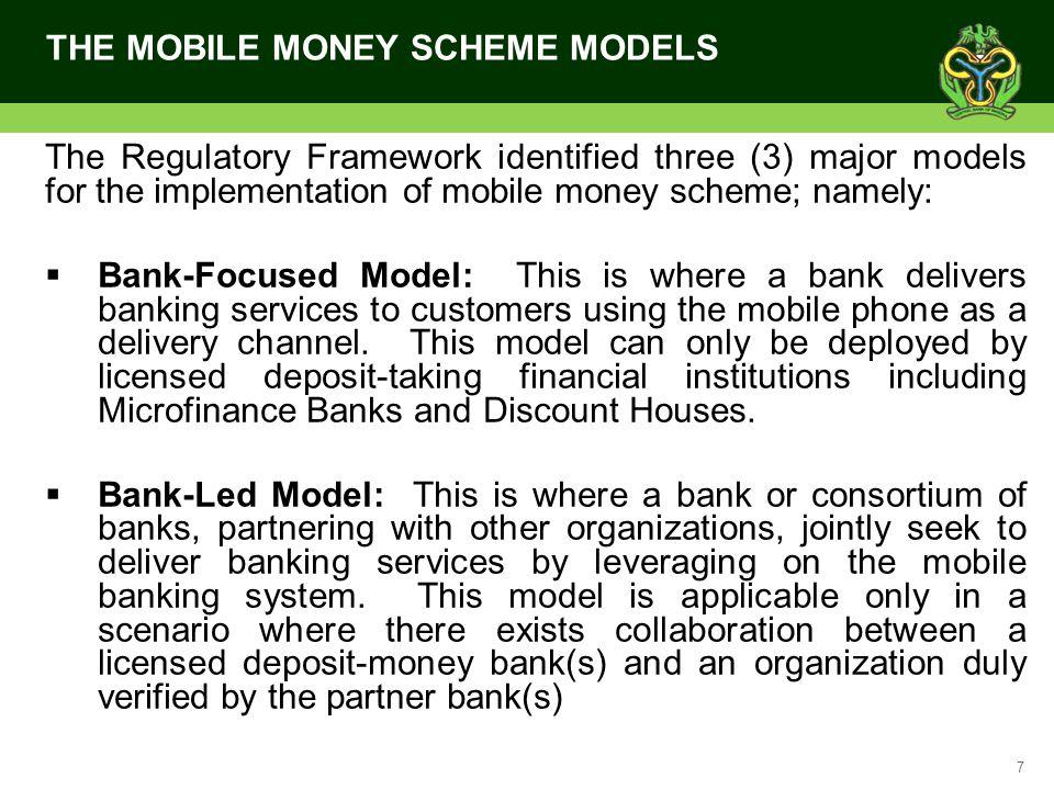 7 THE MOBILE MONEY SCHEME MODELS The Regulatory Framework identified three (3) major models for the implementation of mobile money scheme; namely: Ban