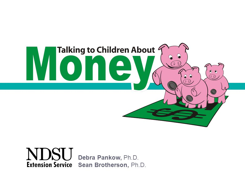Other Extension Resources on Children and Money University of Nevada www.unce.unr.edu/programs/sites/moneybookshelf/ University of Florida http://hillsboroughfcs.ifas.ufl.edu/FamilyPubsA-Z/money.pdf Quick Blurbs for News and Radio http://extension.missouri.edu/ceupdate/kidsmoney.html University of Minnesota www.extension.umn.edu/distribution/youthdevelopment/DA6117.html Iowa State University www.extension.iastate.edu/Publications/PM1776.pdf University of Illinois Extension https://pubsplus.uiuc.edu/browsedollars.html Thrive by Five www.creditunion.coop/pre_k/index.html Financial Security for All Community of Practice on eXtension.org www.extension.org/pages/Financial_Security:_Children_and_Money Talking to Children About Money