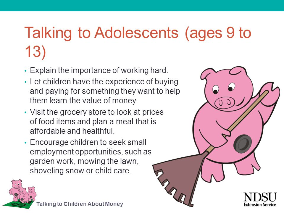 Talking to Adolescents (ages 9 to 13) Explain the importance of working hard. Let children have the experience of buying and paying for something they