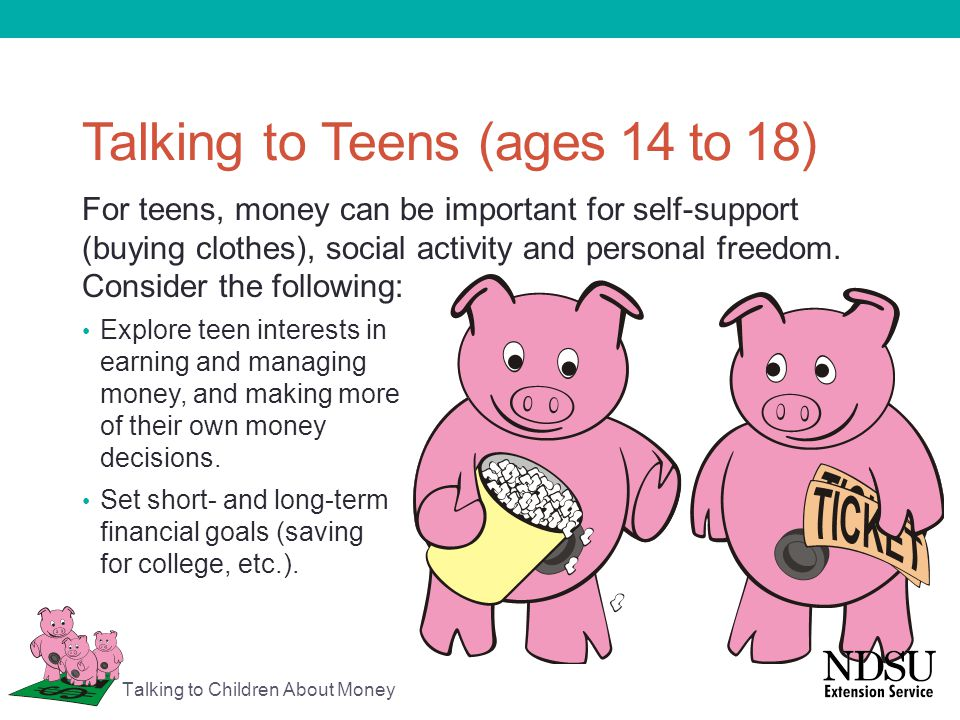 Talking to Teens (ages 14 to 18) For teens, money can be important for self-support (buying clothes), social activity and personal freedom. Consider t