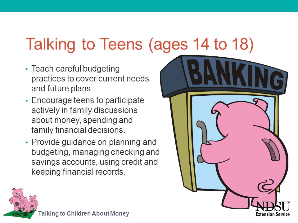 Talking to Teens (ages 14 to 18) Teach careful budgeting practices to cover current needs and future plans. Encourage teens to participate actively in