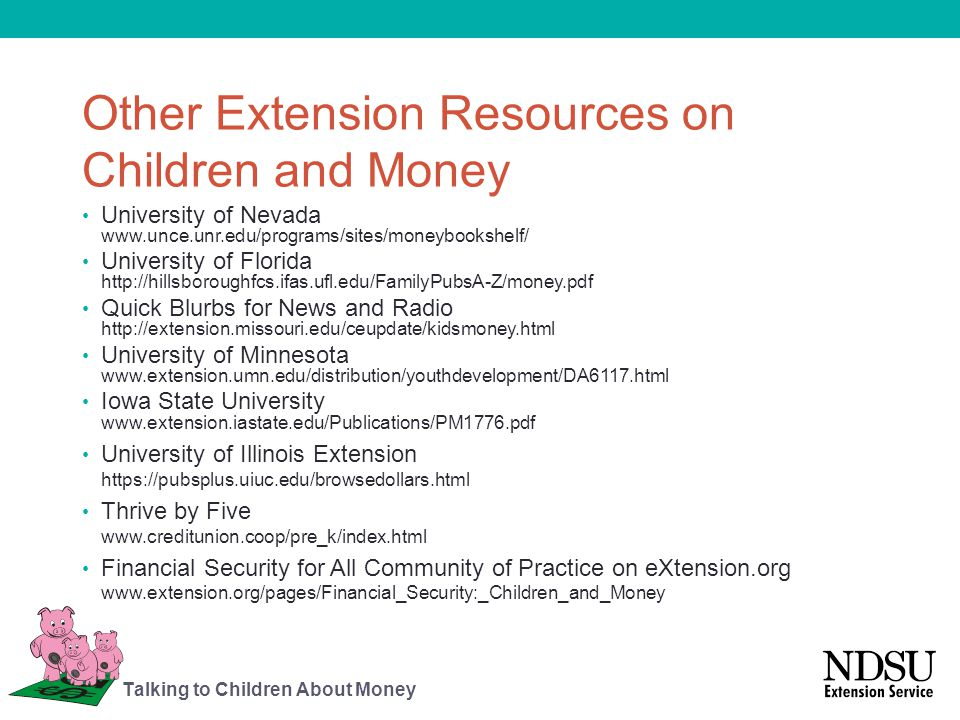 Other Extension Resources on Children and Money University of Nevada www.unce.unr.edu/programs/sites/moneybookshelf/ University of Florida http://hill