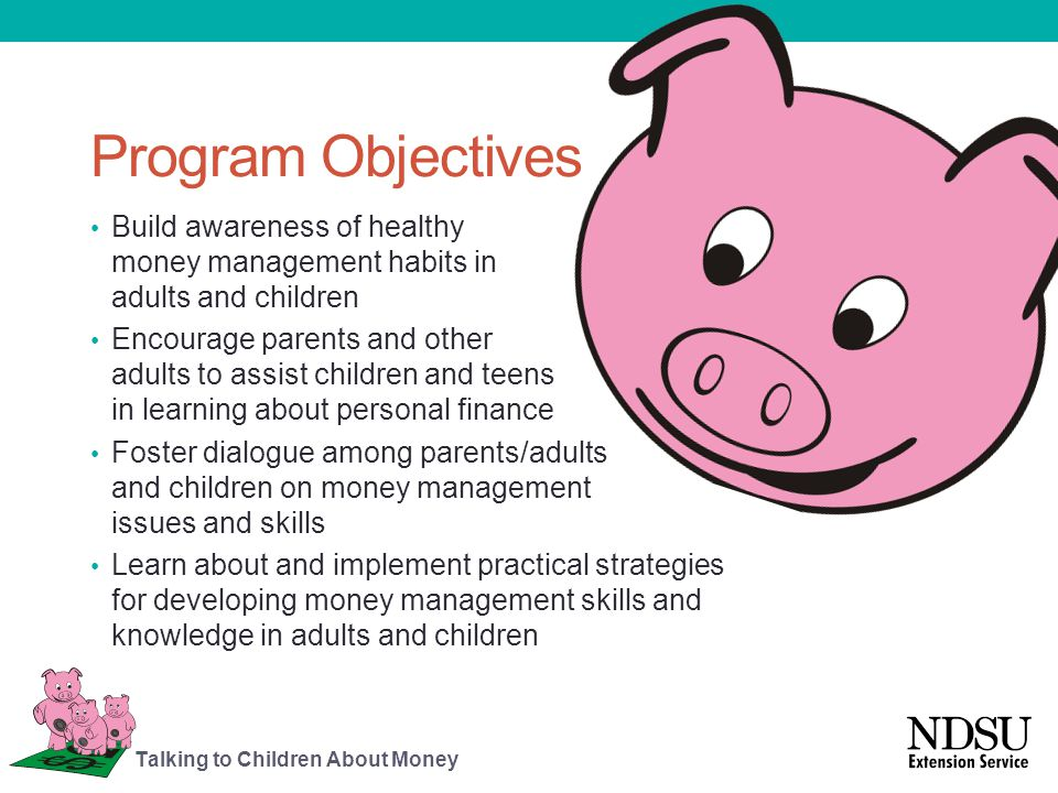 Helping Children Understand Money Matters Regular discussions about financial issues and using family income can help children realize: The difference between wants and needs Resources, including money, are limited Planning helps the family use money more effectively The value of setting financial goals, planning how to reach goals and working together Talking to Children About Money