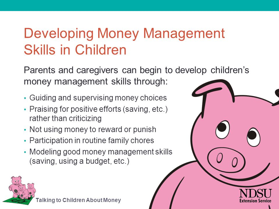 Developing Money Management Skills in Children Discussing money issues regularly and agreeing on short- and long-term goals Demonstrating a balance of spending, saving and sharing family income Knowing and practicing consumer rights and responsibilities Being consistent, fair and willing to share ways to improve money management in the future Talking to Children About Money