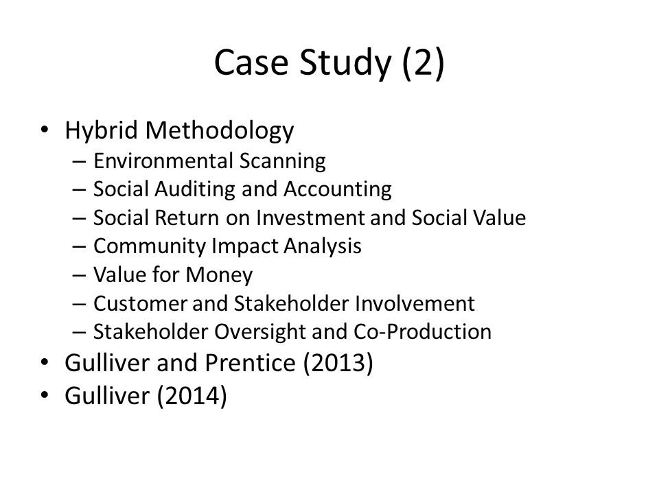 Case Study (2) Hybrid Methodology – Environmental Scanning – Social Auditing and Accounting – Social Return on Investment and Social Value – Community Impact Analysis – Value for Money – Customer and Stakeholder Involvement – Stakeholder Oversight and Co-Production Gulliver and Prentice (2013) Gulliver (2014)