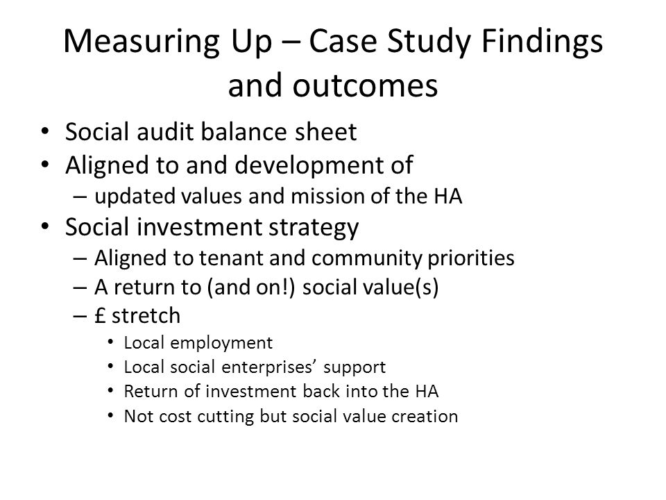 Measuring Up – Case Study Findings and outcomes Social audit balance sheet Aligned to and development of – updated values and mission of the HA Social investment strategy – Aligned to tenant and community priorities – A return to (and on!) social value(s) – £ stretch Local employment Local social enterprises support Return of investment back into the HA Not cost cutting but social value creation
