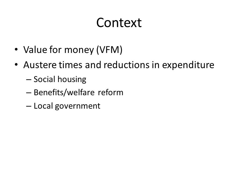 Context Value for money (VFM) Austere times and reductions in expenditure – Social housing – Benefits/welfare reform – Local government