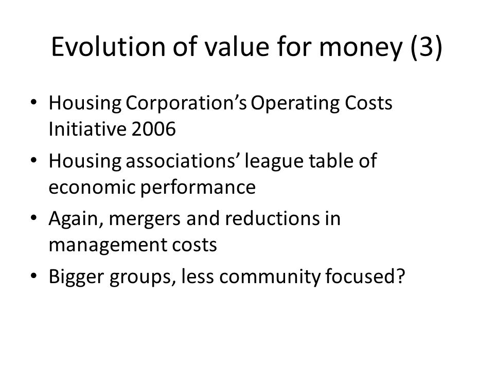 Evolution of value for money (3) Housing Corporations Operating Costs Initiative 2006 Housing associations league table of economic performance Again, mergers and reductions in management costs Bigger groups, less community focused?