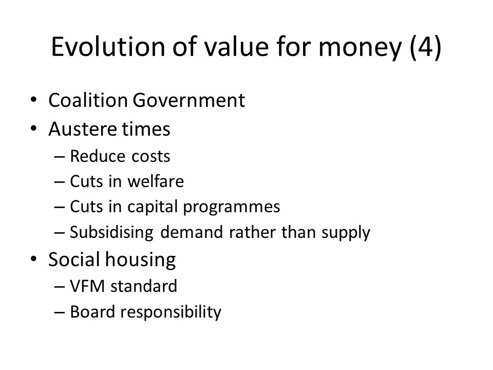 Evolution of value for money (4) Coalition Government Austere times – Reduce costs – Cuts in welfare – Cuts in capital programmes – Subsidising demand rather than supply Social housing – VFM standard – Board responsibility
