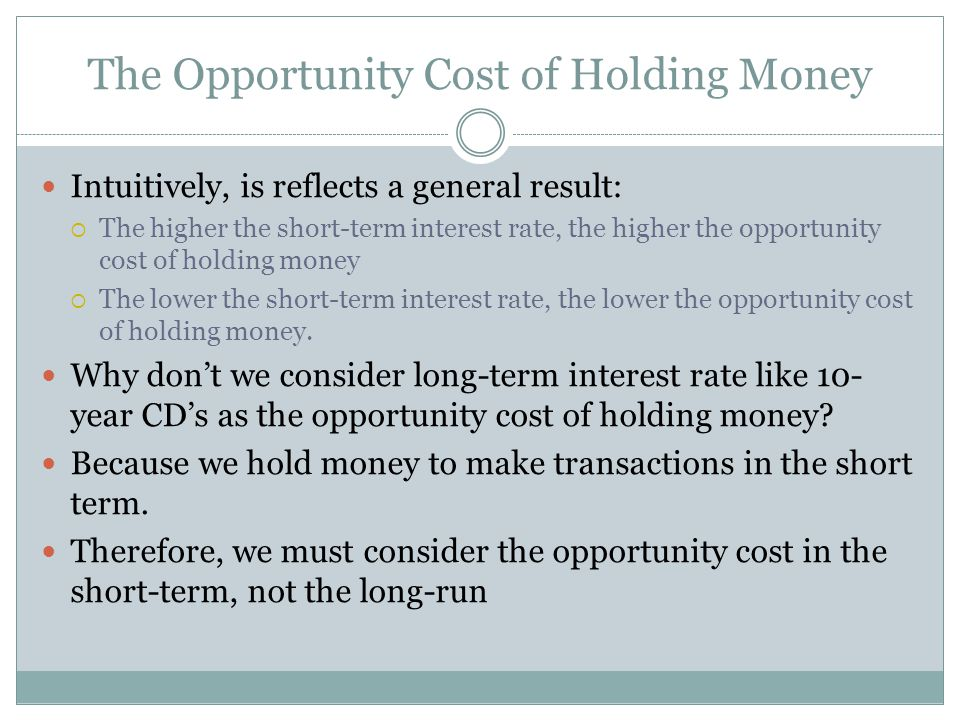 The Opportunity Cost of Holding Money Intuitively, is reflects a general result: The higher the short-term interest rate, the higher the opportunity c