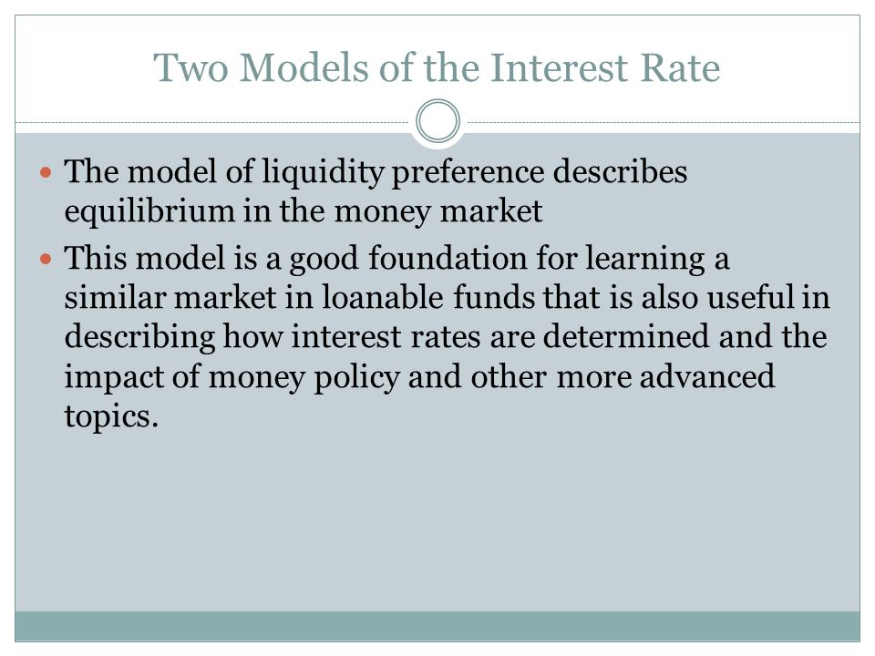 Two Models of the Interest Rate The model of liquidity preference describes equilibrium in the money market This model is a good foundation for learni