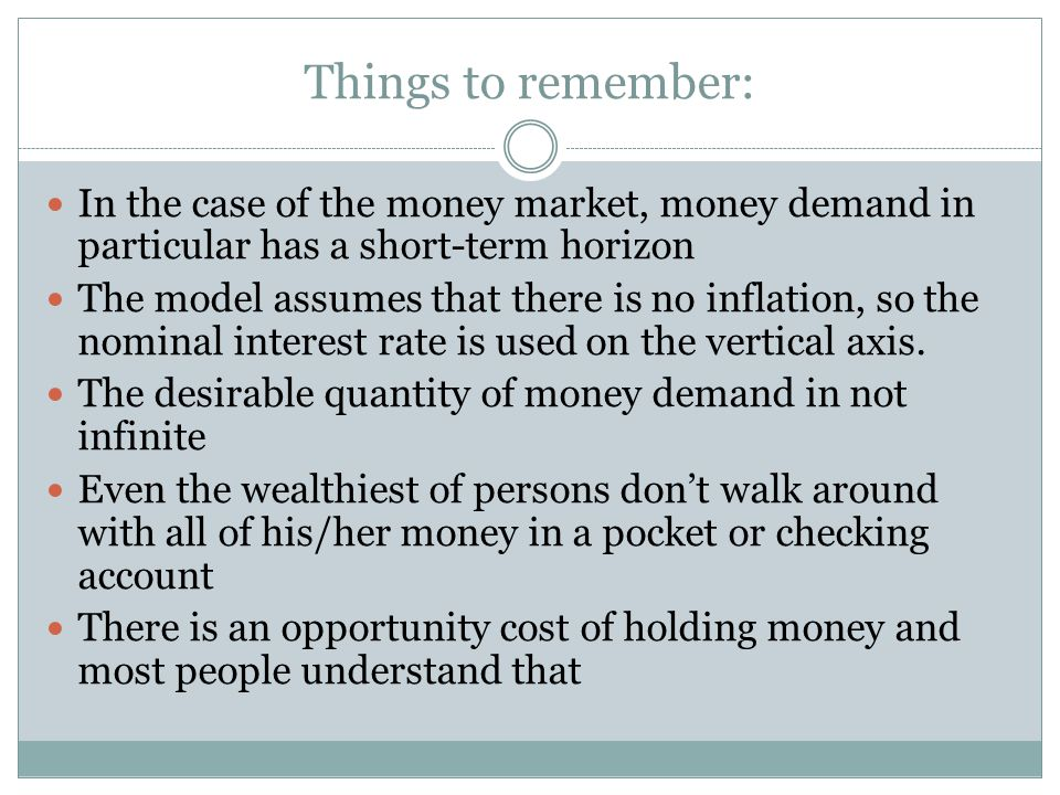 Things to remember: In the case of the money market, money demand in particular has a short-term horizon The model assumes that there is no inflation, so the nominal interest rate is used on the vertical axis.