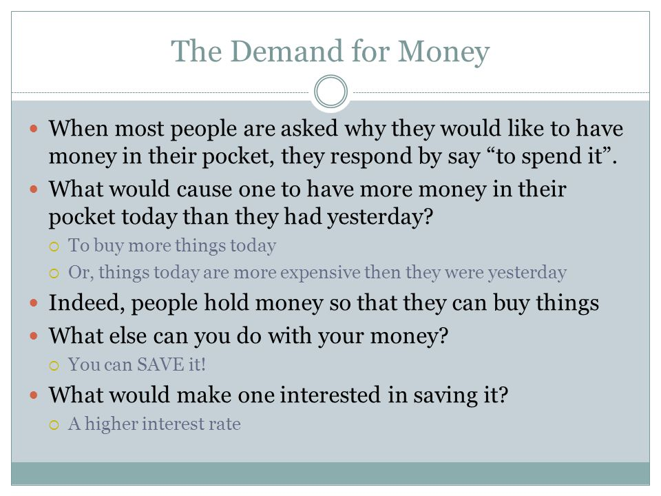 The Demand for Money When most people are asked why they would like to have money in their pocket, they respond by say to spend it.