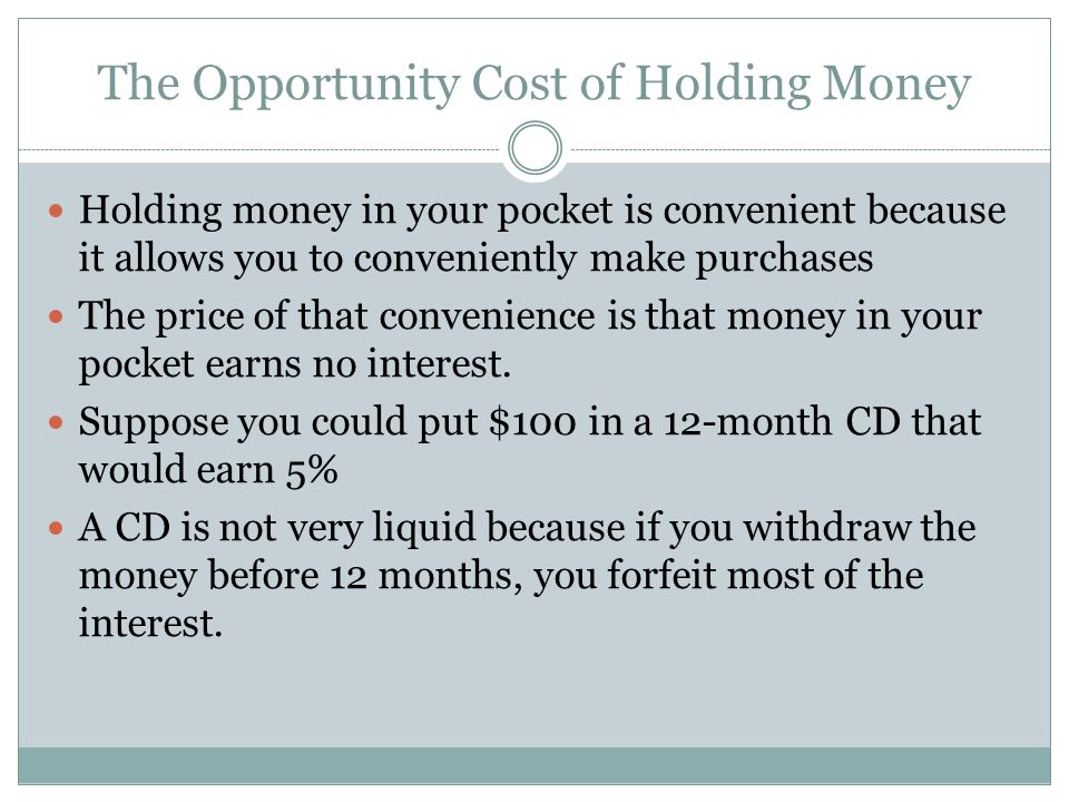 The Opportunity Cost of Holding Money Holding money in your pocket is convenient because it allows you to conveniently make purchases The price of that convenience is that money in your pocket earns no interest.