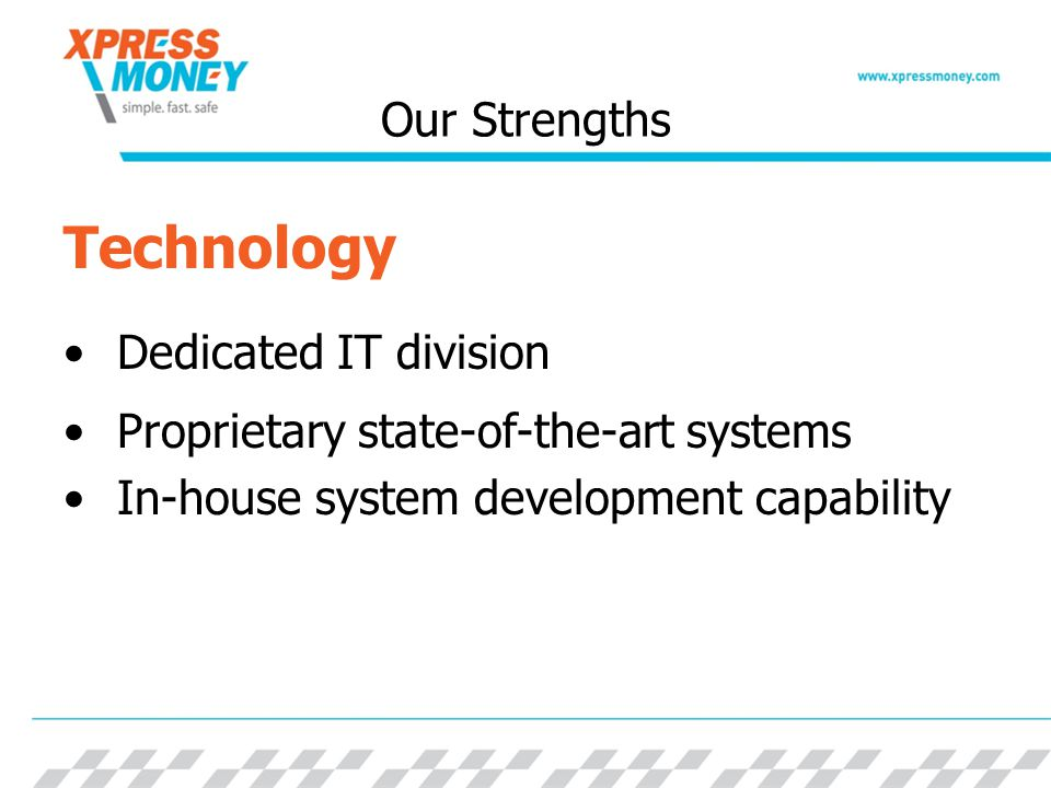 Our Strengths Technology Dedicated IT division Proprietary state-of-the-art systems In-house system development capability