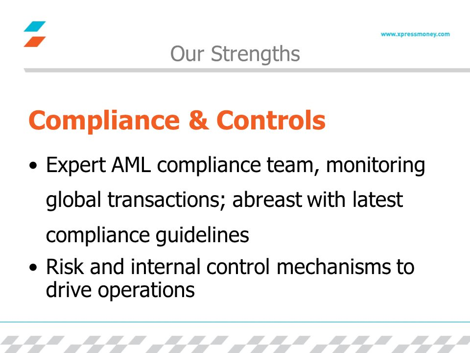 Our Strengths Compliance & Controls Expert AML compliance team, monitoring global transactions; abreast with latest compliance guidelines Risk and internal control mechanisms to drive operations
