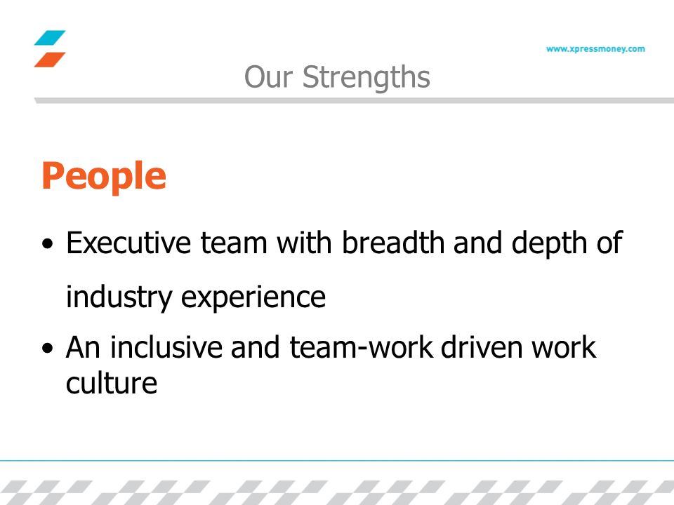 Our Strengths People Executive team with breadth and depth of industry experience An inclusive and team-work driven work culture