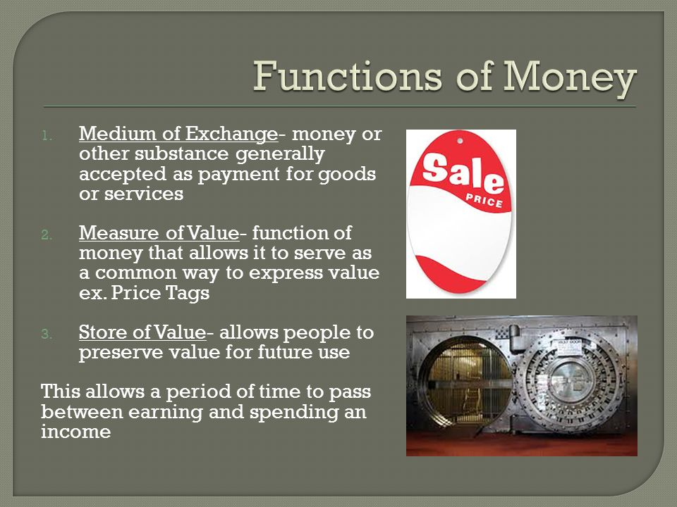 1. Medium of Exchange- money or other substance generally accepted as payment for goods or services 2. Measure of Value- function of money that allows