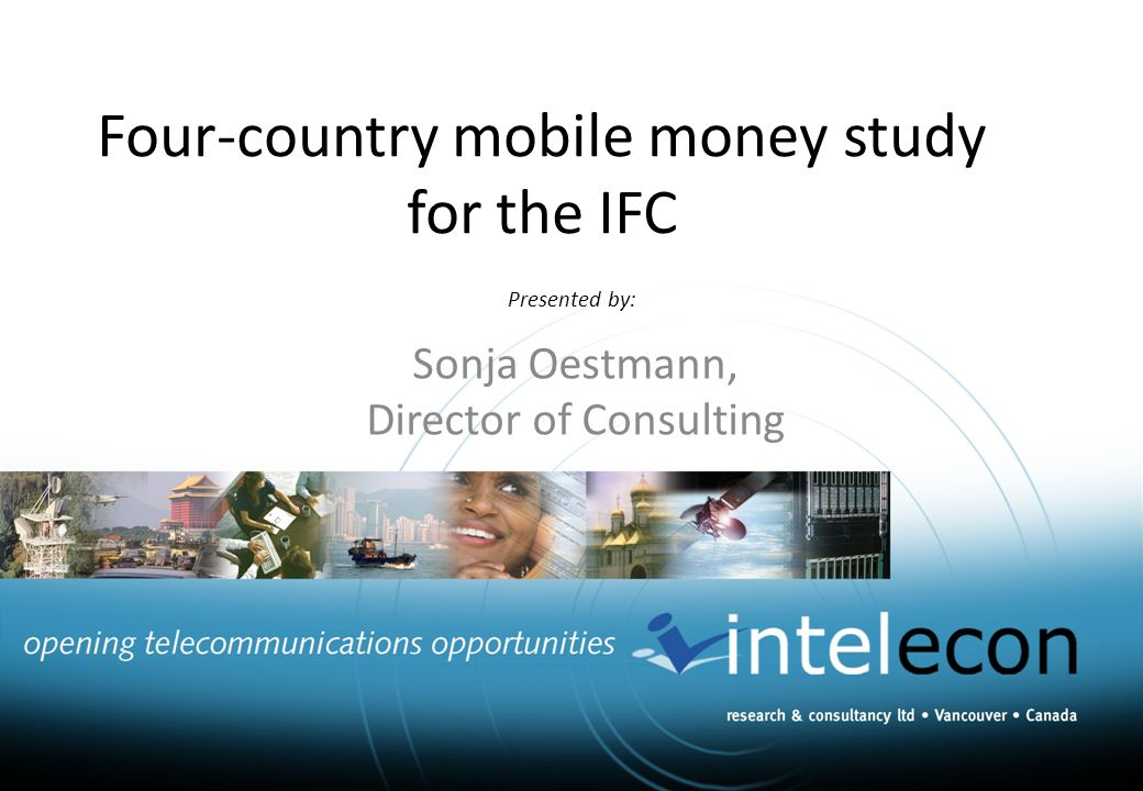 Presented by: Sonja Oestmann, Director of Consulting Four-country mobile money study for the IFC