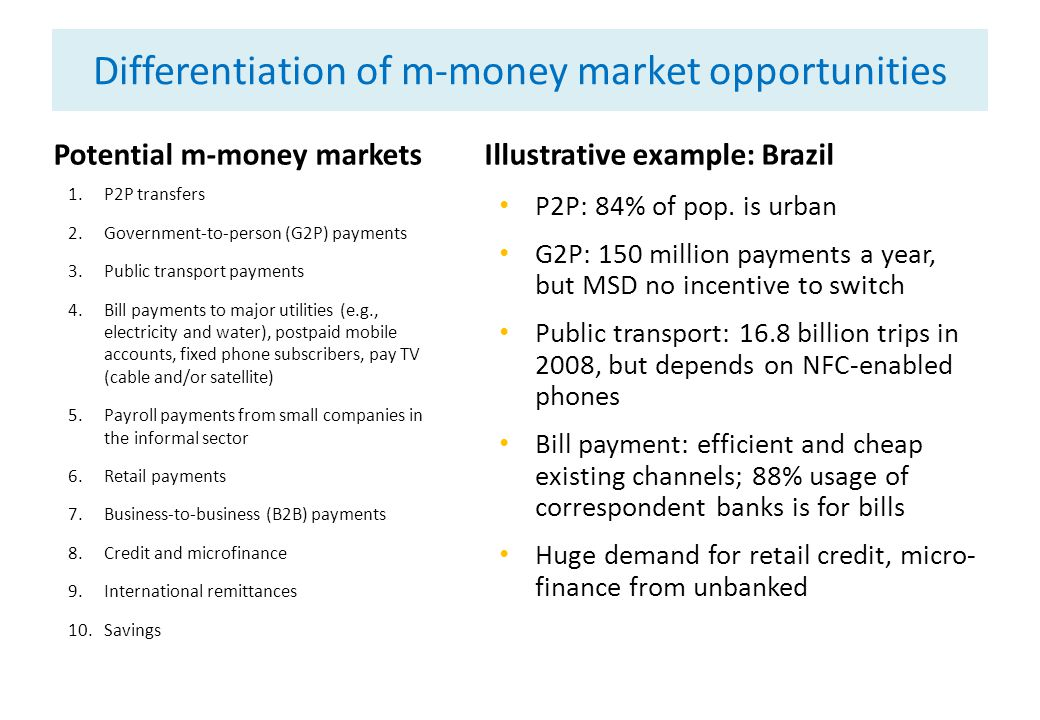 Differentiation of m-money market opportunities Potential m-money markets 1.P2P transfers 2.Government-to-person (G2P) payments 3.Public transport payments 4.Bill payments to major utilities (e.g., electricity and water), postpaid mobile accounts, fixed phone subscribers, pay TV (cable and/or satellite) 5.Payroll payments from small companies in the informal sector 6.Retail payments 7.Business-to-business (B2B) payments 8.Credit and microfinance 9.International remittances 10.Savings Illustrative example: Brazil P2P: 84% of pop.